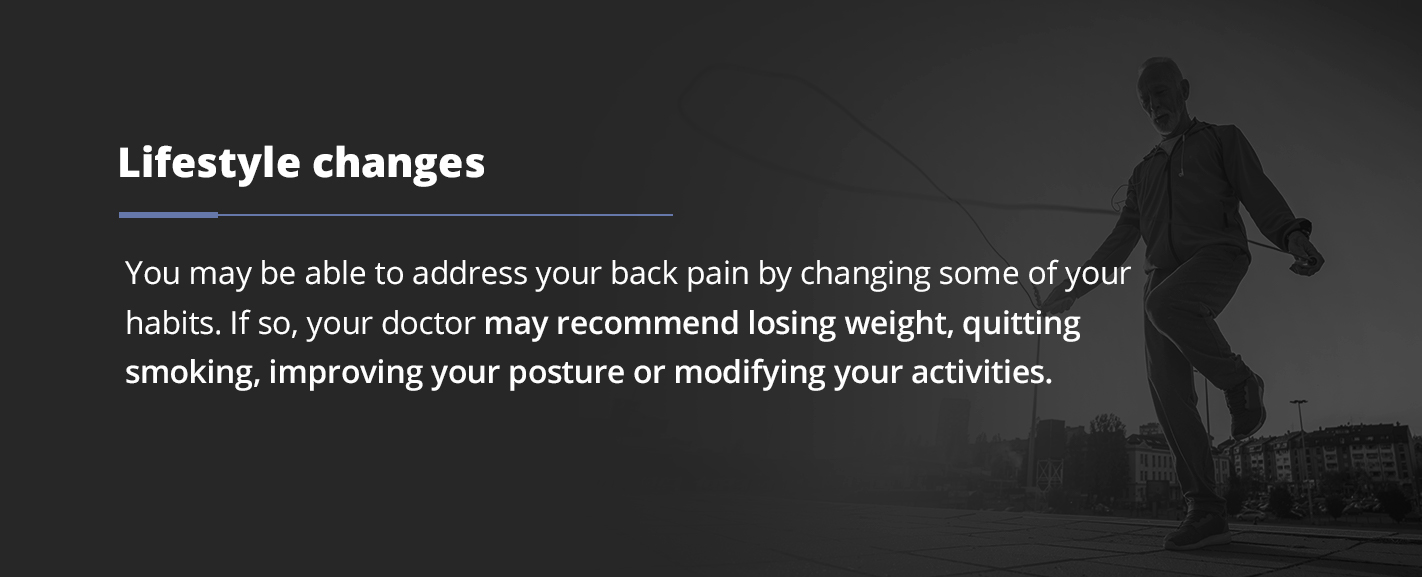 You may be able to address your back pain by changing some of your habits. If so, your doctor may recommend losing weight, quitting smoking, improving your posture or modifying your activities.