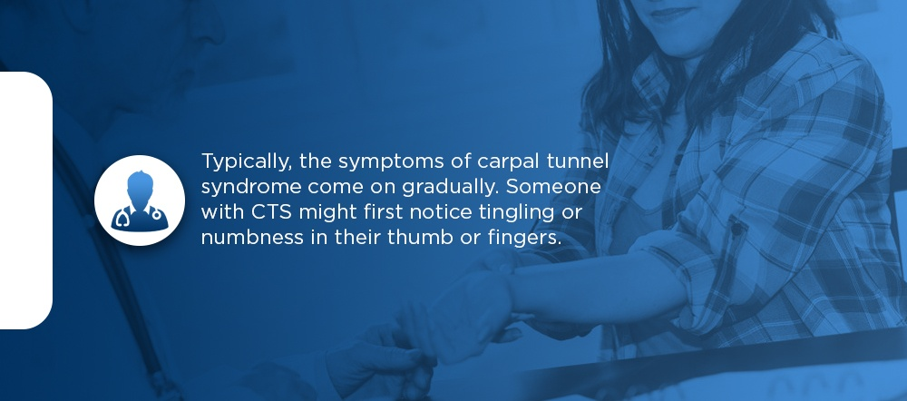 typically, the symptoms of carpal tunnel syndrome come on gradually. Someone with CTS might first notice tingling or numbness in their thumb or fingers