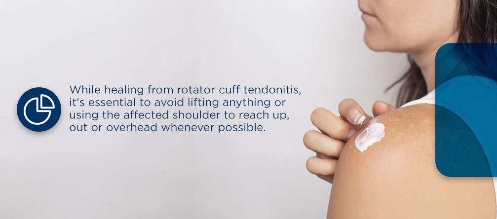 while healing from rotator cuff tendonitis, it's essential to avoid lifting anything or using the affected shoulder to reach up, out or overhead whenever possible