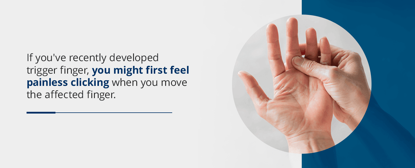 if you've recently developed trigger finger, you might first feel painless clicking when you move the affected finger