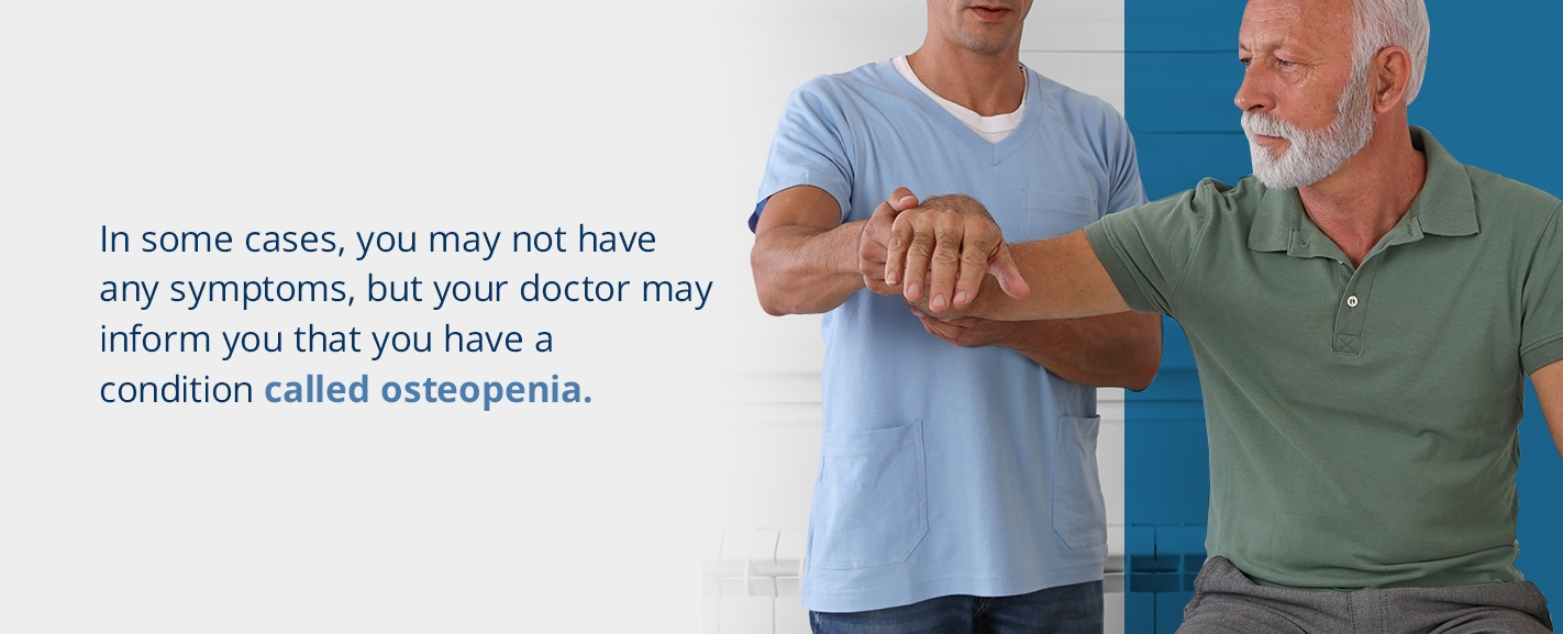 in some cases, you may not have any symptoms, but your doctor may inform you that you have a condition called osteopenia