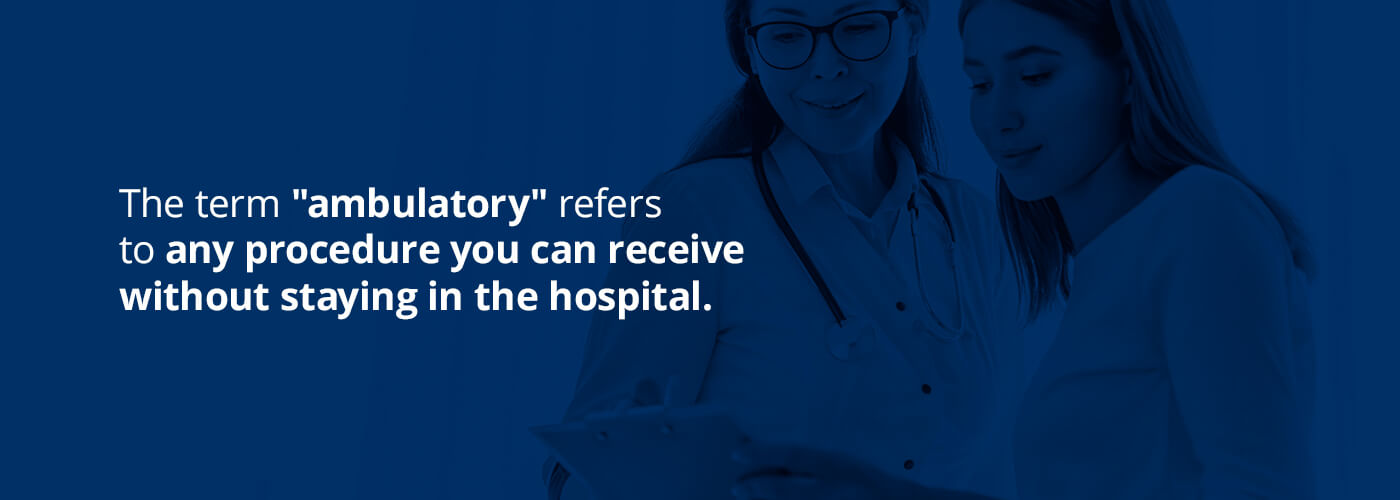 the term ambulatory refers to any procedure you can receive without staying in the hospital
