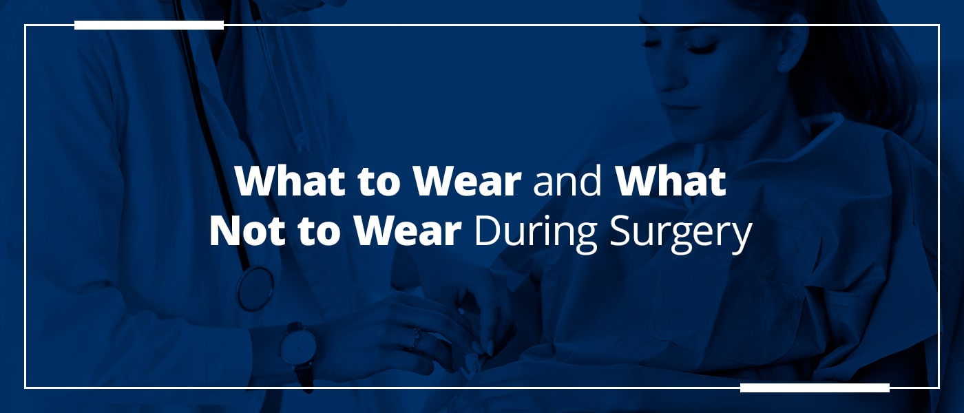 what to wear and what not to wear during surgery